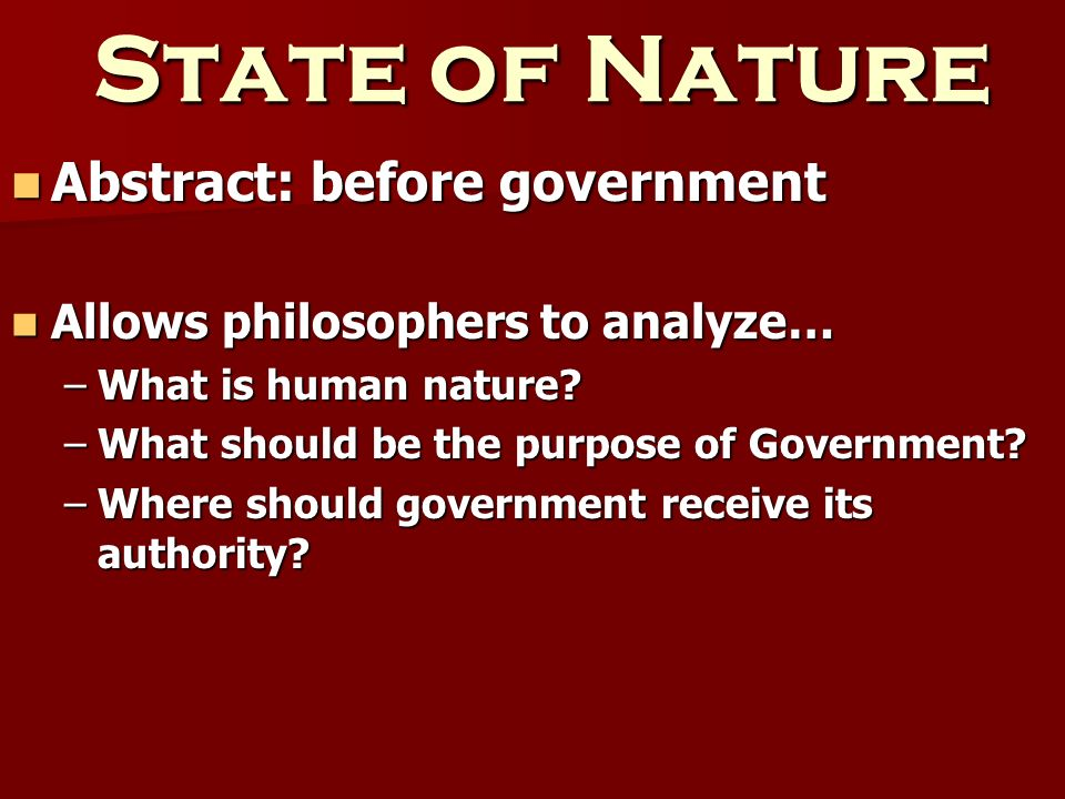 State of Nature Abstract: before government Abstract: before government Allows philosophers to analyze… Allows philosophers to analyze… –What is human