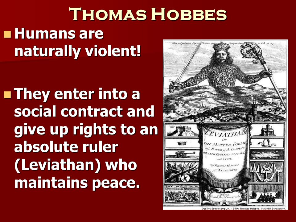 Thomas Hobbes Humans are naturally violent! Humans are naturally violent! They enter into a social contract and give up rights to an absolute ruler (L