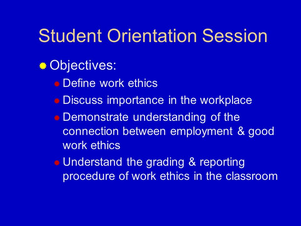 Student Orientation Session Objectives: Define work ethics Discuss importance in the workplace Demonstrate understanding of the connection between employment & good work ethics Understand the grading & reporting procedure of work ethics in the classroom