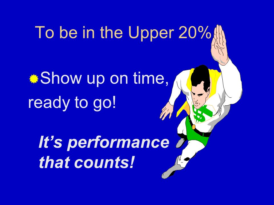 To be in the Upper 30% Show up on time Dependability earns dividends!