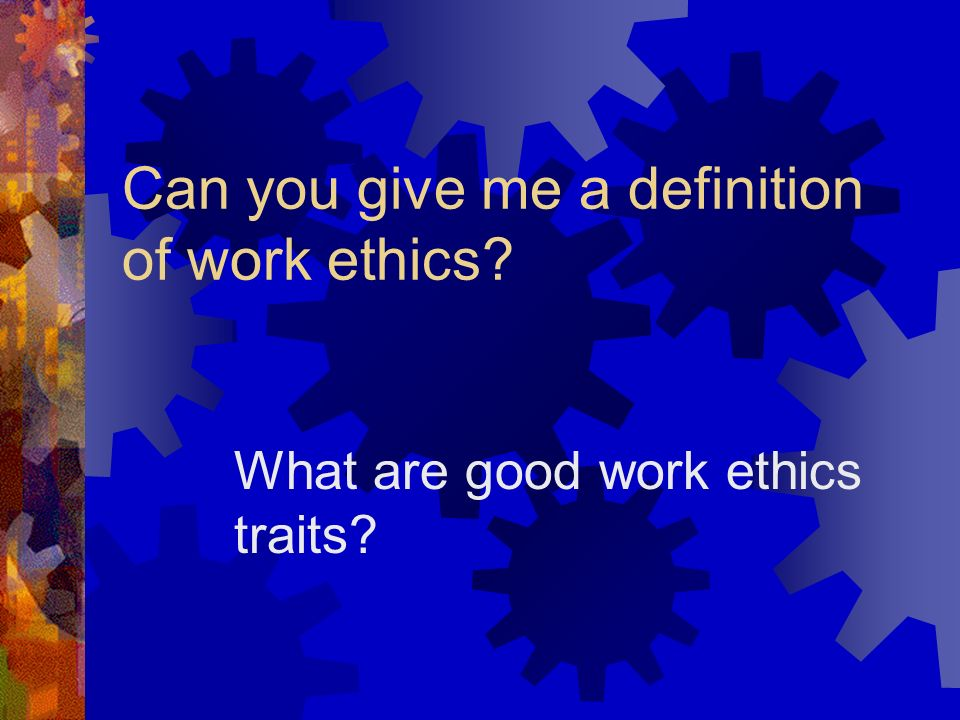 Student Orientation Session Objectives: Define work ethics Discuss importance in the workplace Demonstrate understanding of the connection between emp