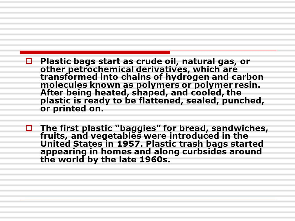 Plastic bags start as crude oil, natural gas, or other petrochemical derivatives, which are transformed into chains of hydrogen and carbon molecules known as polymers or polymer resin.