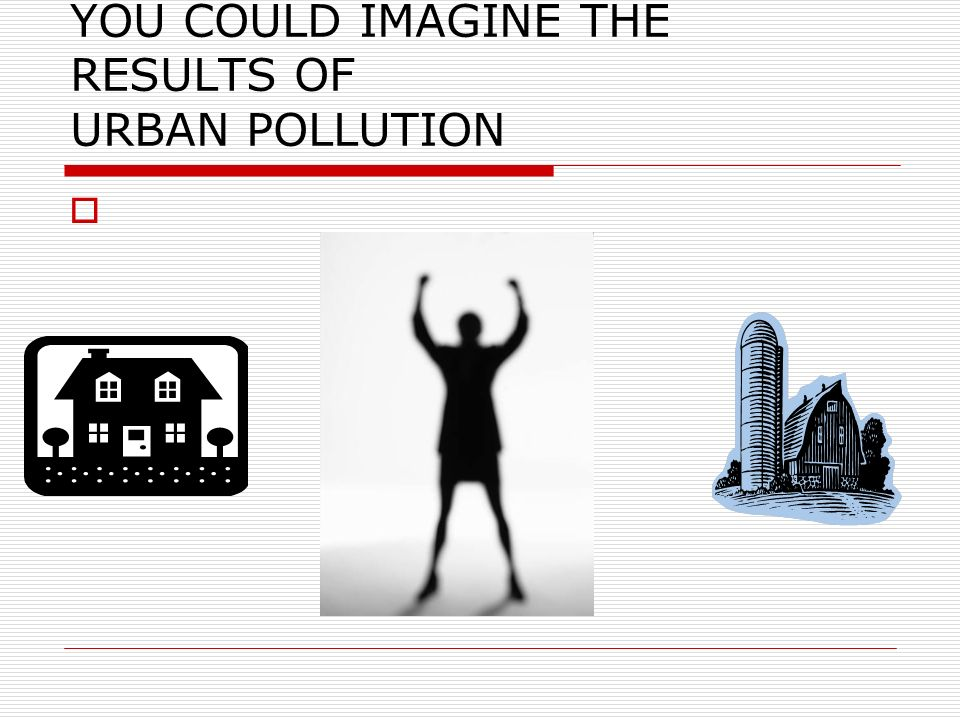 YOU COULD IMAGINE THE RESULTS OF URBAN POLLUTION