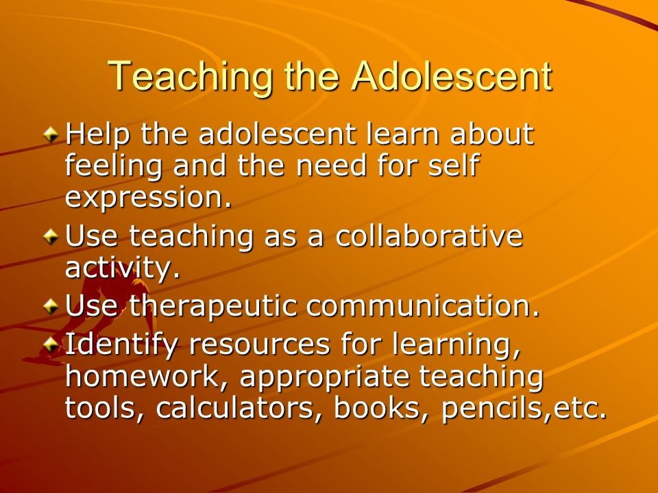 Teaching the Adolescent Help the adolescent learn about feeling and the need for self expression. Use teaching as a collaborative activity. Use therap