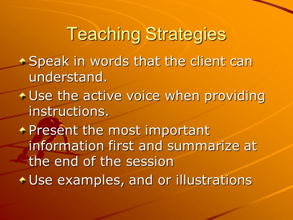 Teaching Strategies Speak in words that the client can understand. Use the active voice when providing instructions. Present the most important inform