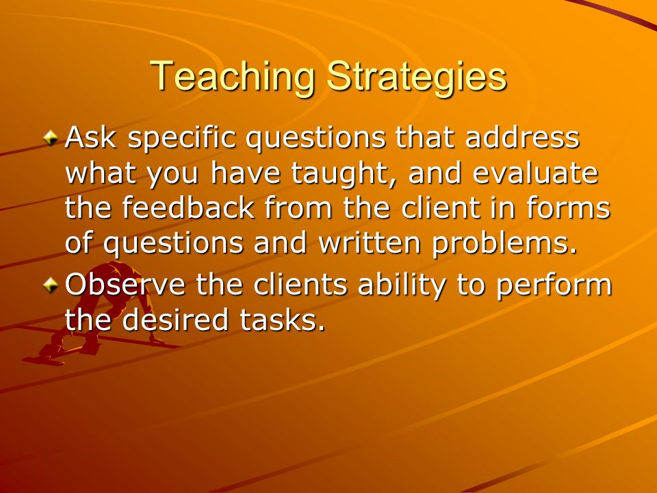 Teaching Strategies Ask specific questions that address what you have taught, and evaluate the feedback from the client in forms of questions and writ