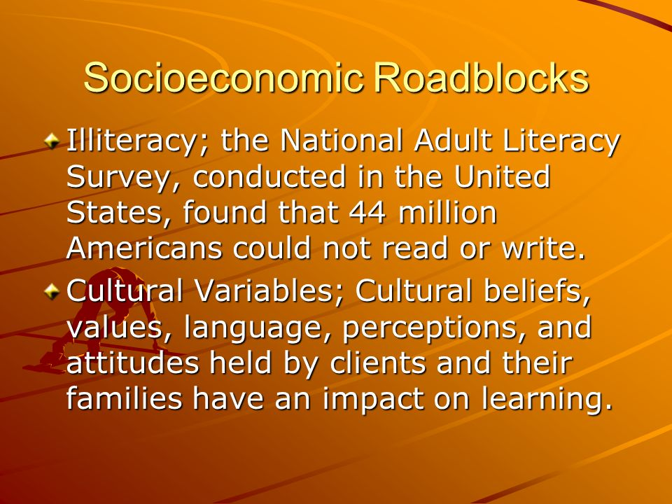 Socioeconomic Roadblocks Illiteracy; the National Adult Literacy Survey, conducted in the United States, found that 44 million Americans could not rea