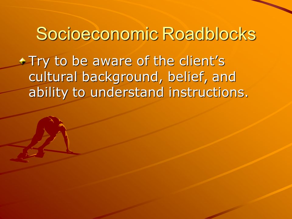Socioeconomic Roadblocks Try to be aware of the clients cultural background, belief, and ability to understand instructions.