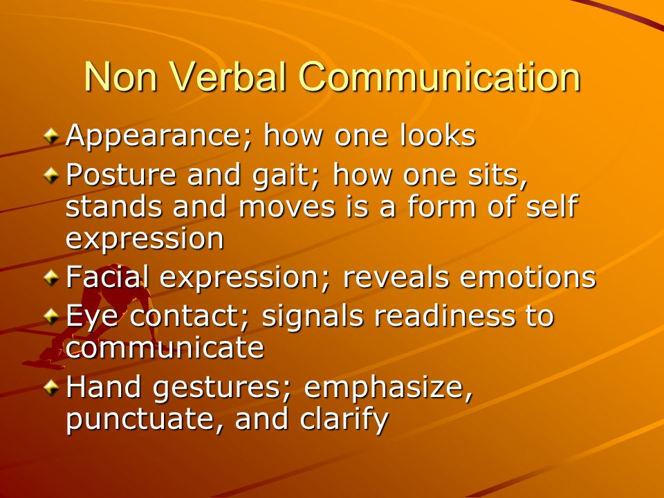 Non Verbal Communication Appearance; how one looks Posture and gait; how one sits, stands and moves is a form of self expression Facial expression; re