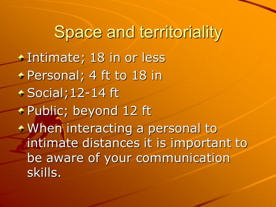 Space and territoriality Intimate; 18 in or less Personal; 4 ft to 18 in Social;12-14 ft Public; beyond 12 ft When interacting a personal to intimate