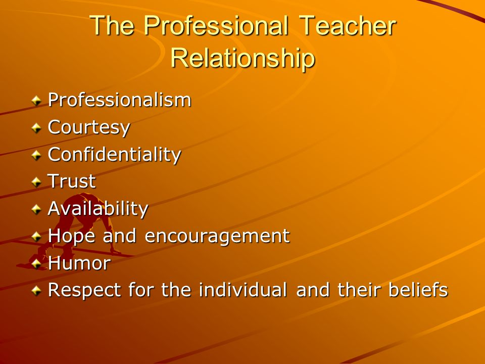 The Professional Teacher Relationship ProfessionalismCourtesyConfidentialityTrustAvailability Hope and encouragement Humor Respect for the individual