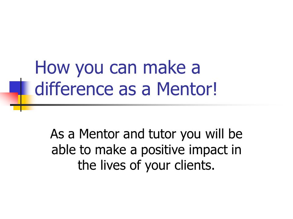 How you can make a difference as a Mentor! As a Mentor and tutor you will be able to make a positive impact in the lives of your clients.