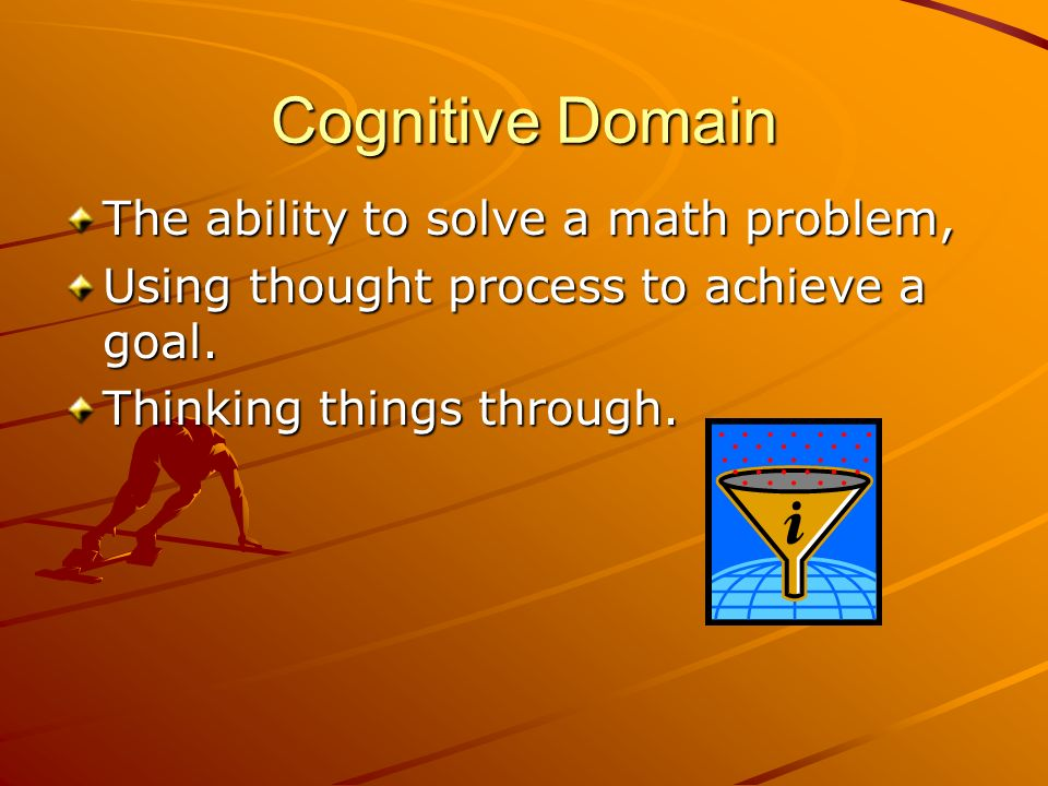 Cognitive Domain The ability to solve a math problem, Using thought process to achieve a goal. Thinking things through.