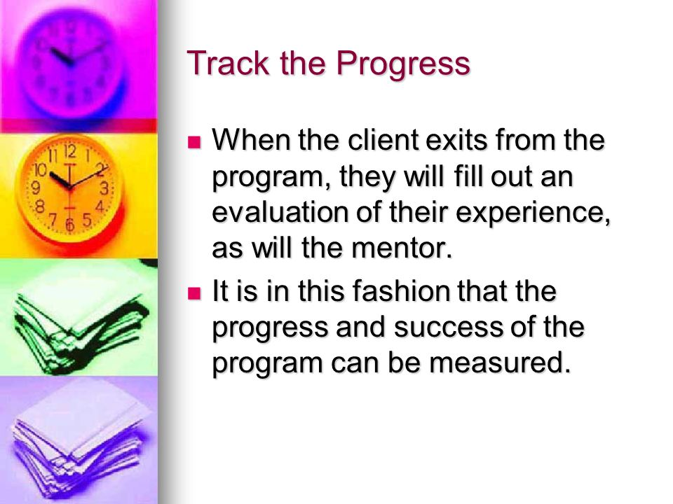 Track the Progress When the client exits from the program, they will fill out an evaluation of their experience, as will the mentor. When the client e