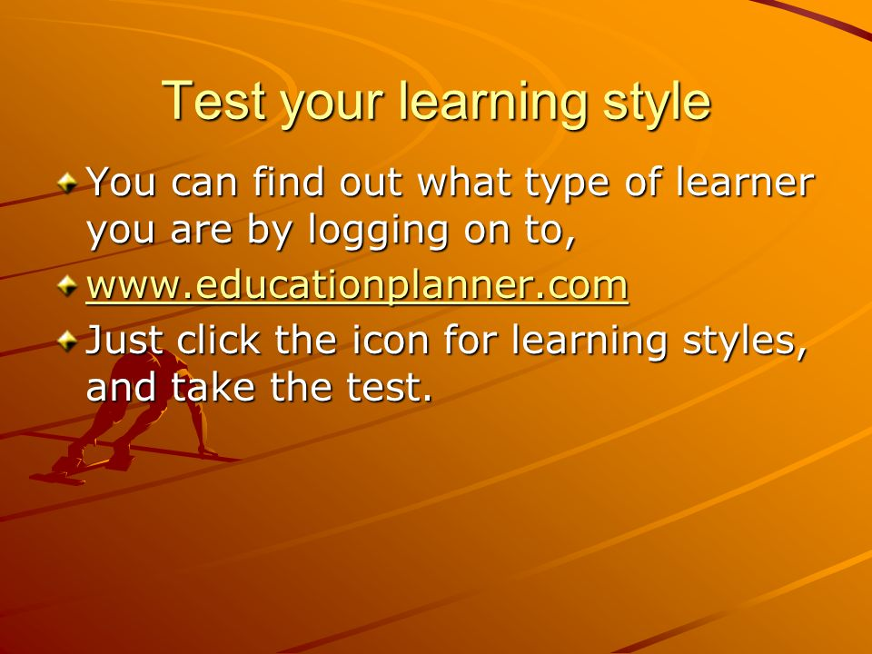 Test your learning style You can find out what type of learner you are by logging on to, www.educationplanner.com Just click the icon for learning sty