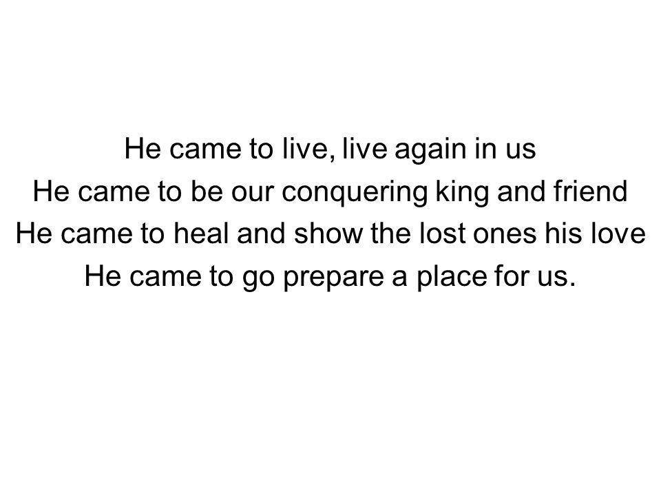 He came to live, live again in us He came to be our conquering king and friend He came to heal and show the lost ones his love He came to go prepare a place for us.
