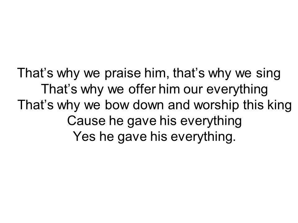 Thats why we praise him, thats why we sing Thats why we offer him our everything Thats why we bow down and worship this king Cause he gave his everything Yes he gave his everything.