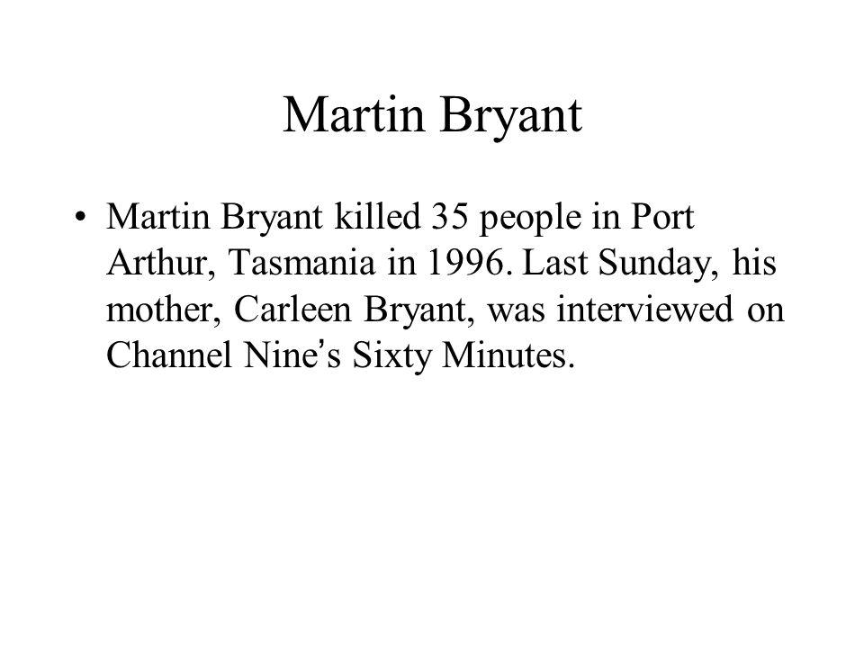 Martin Bryant Martin Bryant killed 35 people in Port Arthur, Tasmania in 1996.