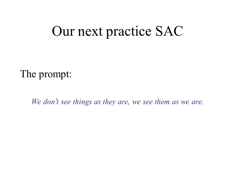 Our next practice SAC The prompt: We don t see things as they are, we see them as we are.
