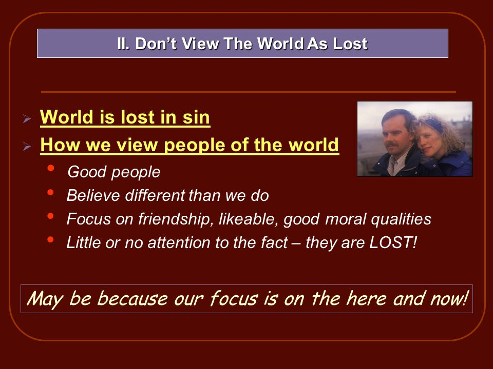 World is lost in sin How we view people of the world Good people Believe different than we do Focus on friendship, likeable, good moral qualities Litt