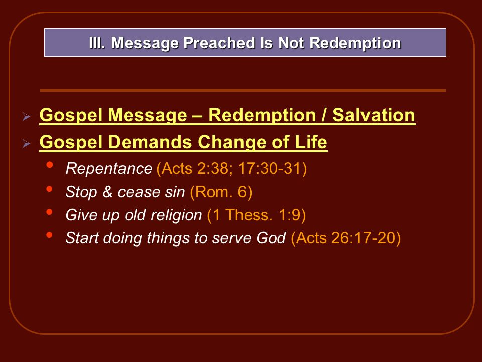 Gospel Message – Redemption / Salvation Gospel Demands Change of Life Repentance (Acts 2:38; 17:30-31) Stop & cease sin (Rom. 6) Give up old religion