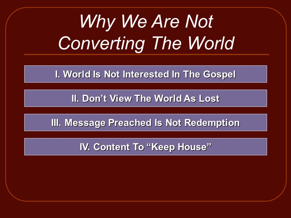 Why We Are Not Converting The World I. World Is Not Interested In The Gospel II. Dont View The World As Lost III. Message Preached Is Not Redemption I
