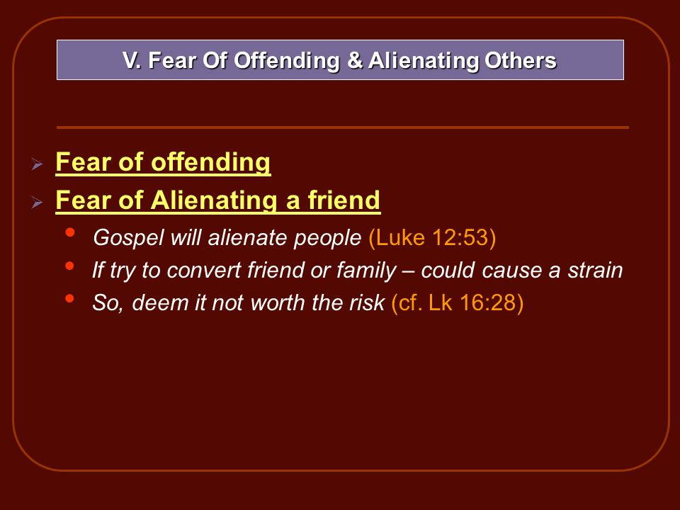 Fear of offending Fear of Alienating a friend Gospel will alienate people (Luke 12:53) If try to convert friend or family – could cause a strain So, d