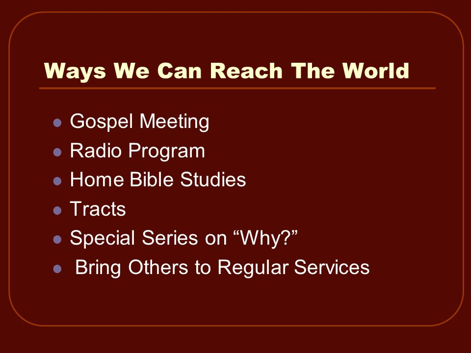 Ways We Can Reach The World Gospel Meeting Radio Program Home Bible Studies Tracts Special Series on Why? Bring Others to Regular Services