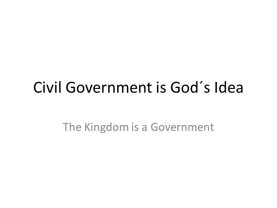 Civil Government is God´s Idea The Kingdom is a Government