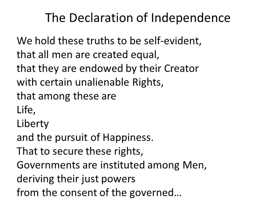 The Declaration of Independence We hold these truths to be self-evident, that all men are created equal, that they are endowed by their Creator with certain unalienable Rights, that among these are Life, Liberty and the pursuit of Happiness.