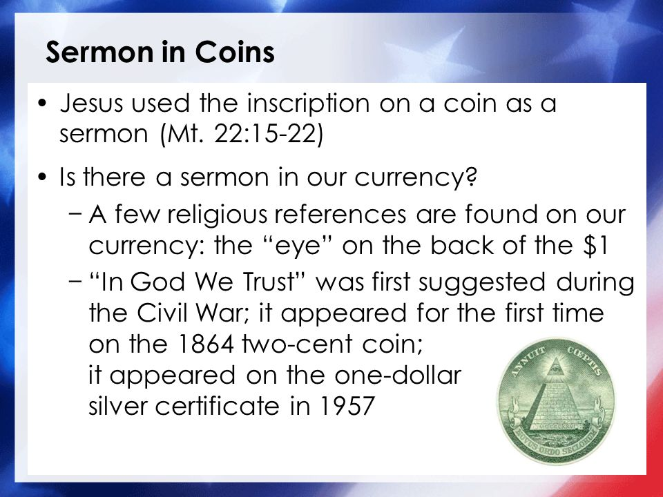 Sermon in Coins Jesus used the inscription on a coin as a sermon (Mt. 22:15-22) Is there a sermon in our currency? A few religious references are foun