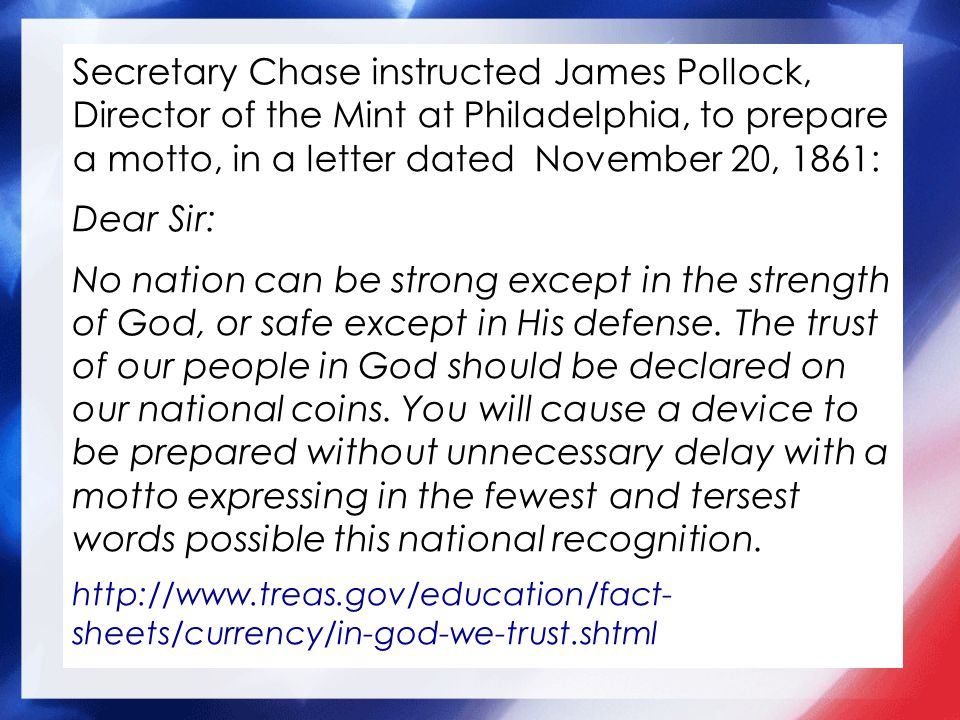 Secretary Chase instructed James Pollock, Director of the Mint at Philadelphia, to prepare a motto, in a letter dated November 20, 1861: Dear Sir: No