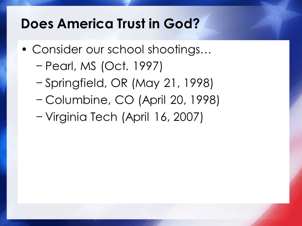 Does America Trust in God? Consider our school shootings… Pearl, MS (Oct. 1997) Springfield, OR (May 21, 1998) Columbine, CO (April 20, 1998) Virginia