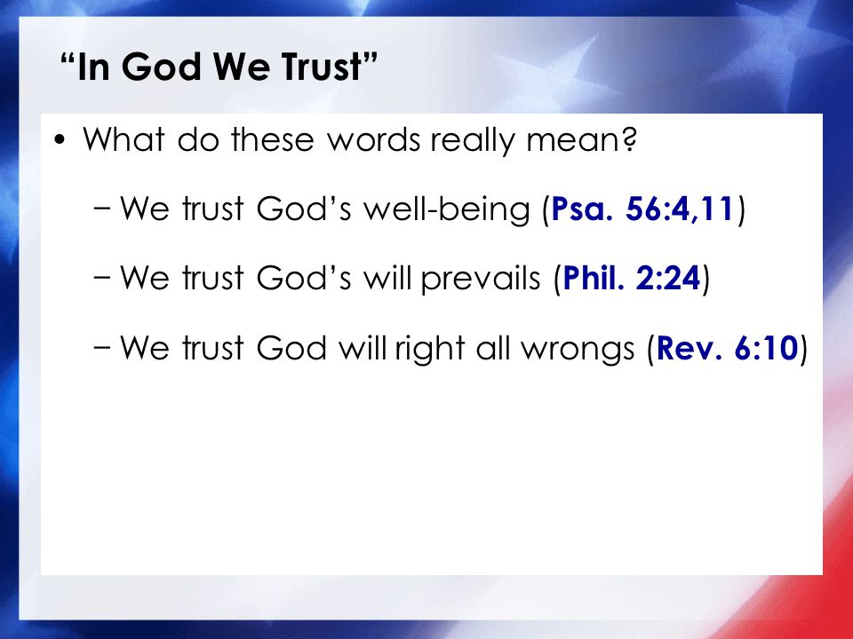 In God We Trust What do these words really mean? We trust Gods well-being ( Psa. 56:4,11 ) We trust Gods will prevails ( Phil. 2:24 ) We trust God wil