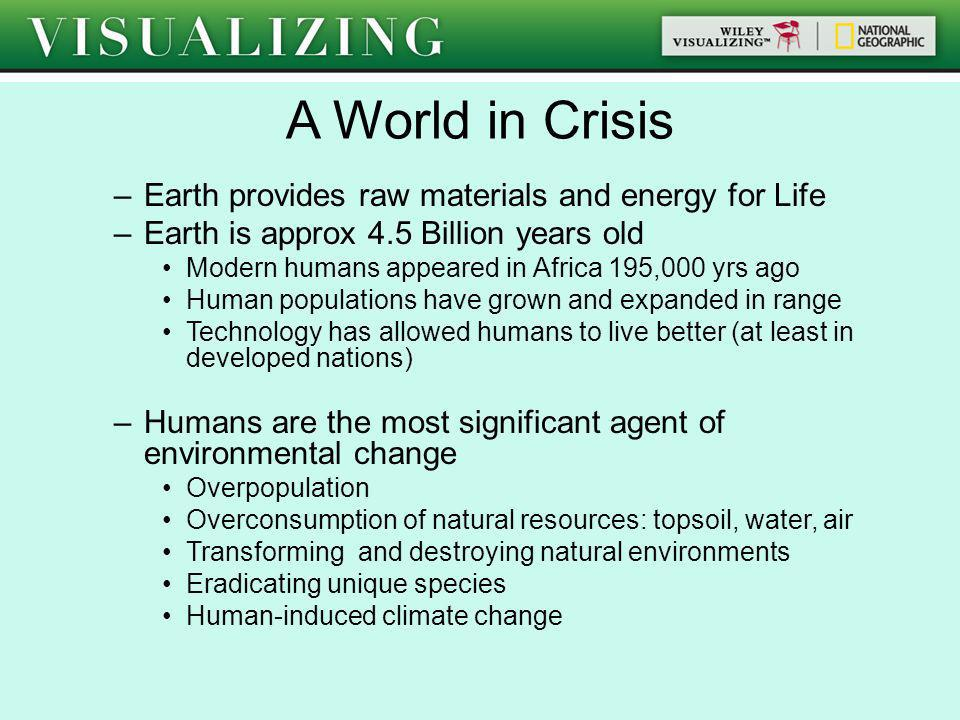 A World in Crisis –Earth provides raw materials and energy for Life –Earth is approx 4.5 Billion years old Modern humans appeared in Africa 195,000 yr
