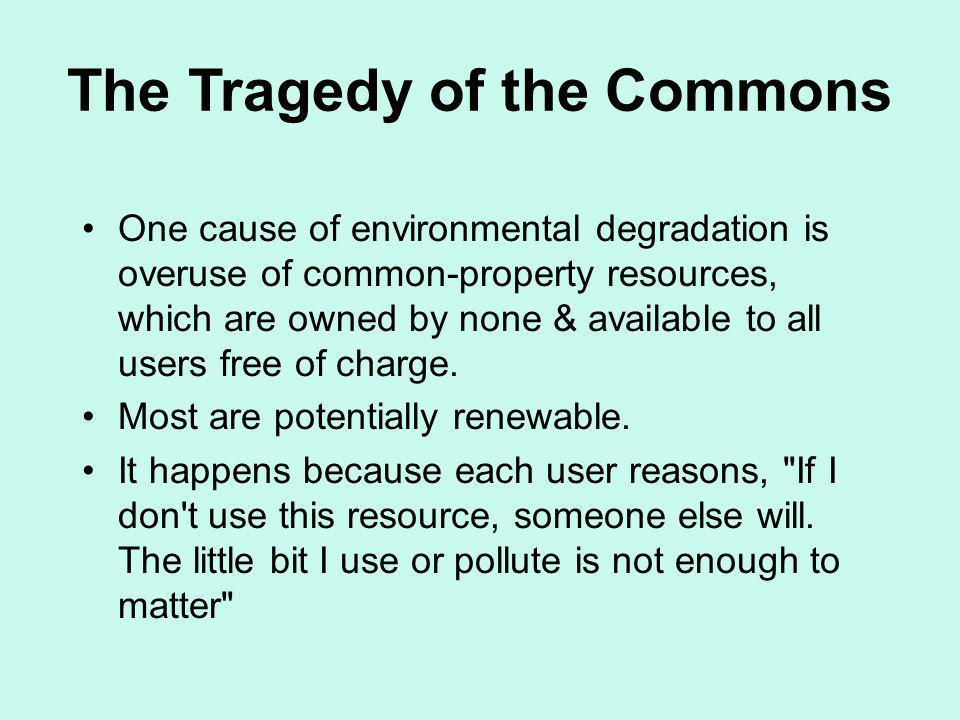 The Tragedy of the Commons One cause of environmental degradation is overuse of common-property resources, which are owned by none & available to all