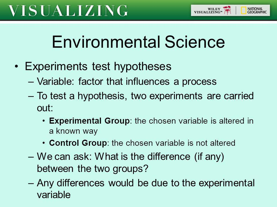 Environmental Science Experiments test hypotheses –Variable: factor that influences a process –To test a hypothesis, two experiments are carried out: