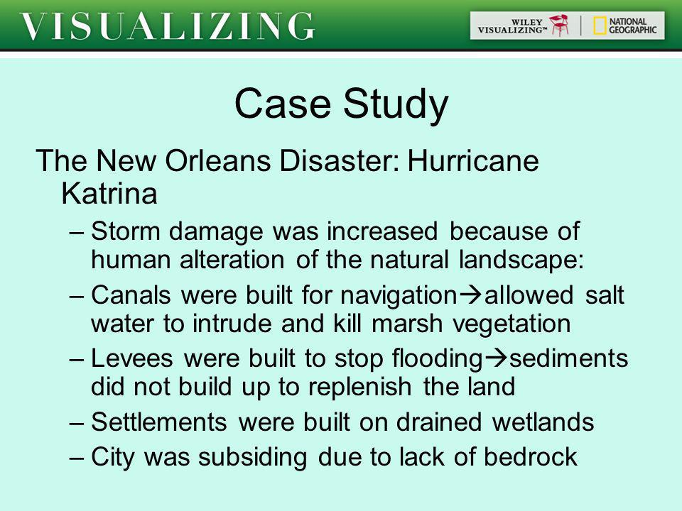 Case Study The New Orleans Disaster: Hurricane Katrina –Storm damage was increased because of human alteration of the natural landscape: –Canals were