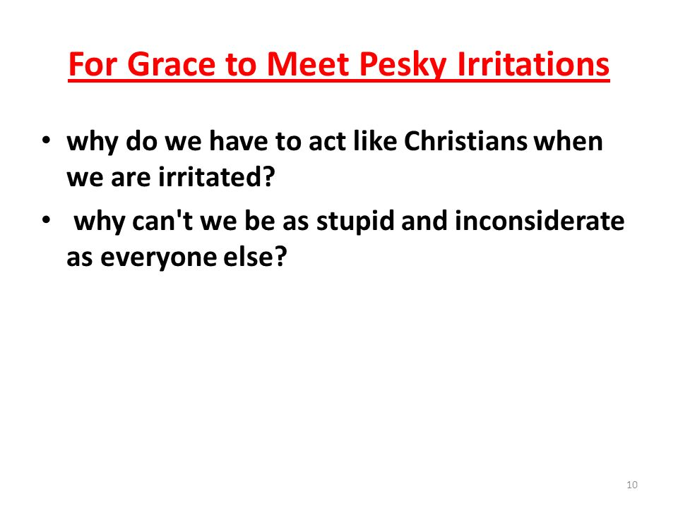 For Grace to Meet Pesky Irritations why do we have to act like Christians when we are irritated? why can't we be as stupid and inconsiderate as everyo
