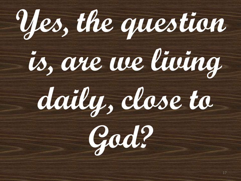 Yes, the question is, are we living daily, close to God? 17