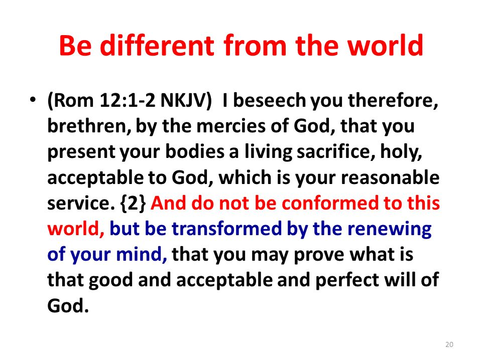 Be different from the world (Rom 12:1-2 NKJV) I beseech you therefore, brethren, by the mercies of God, that you present your bodies a living sacrific