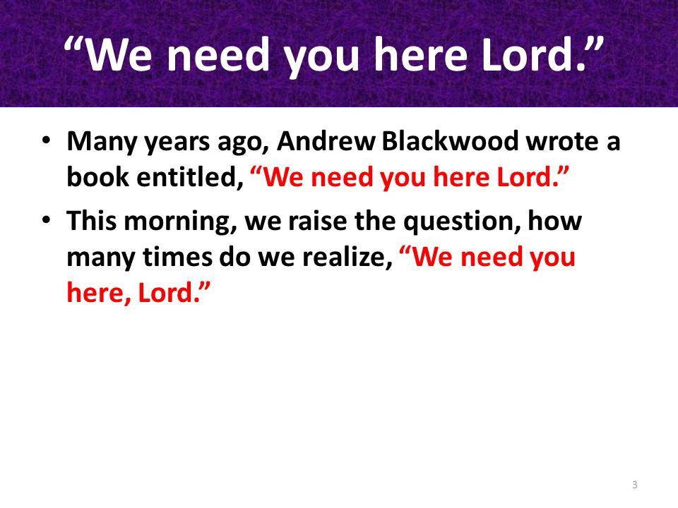 We need you here Lord. Many years ago, Andrew Blackwood wrote a book entitled, We need you here Lord. This morning, we raise the question, how many ti