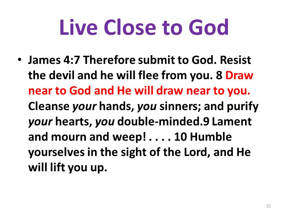 Live Close to God James 4:7 Therefore submit to God. Resist the devil and he will flee from you. 8 Draw near to God and He will draw near to you. Clea