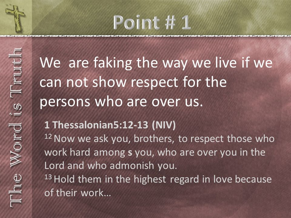 We are faking the way we live if we can not show respect for the persons who are over us. 1 Thessalonian5:12-13 (NIV) 12 Now we ask you, brothers, to
