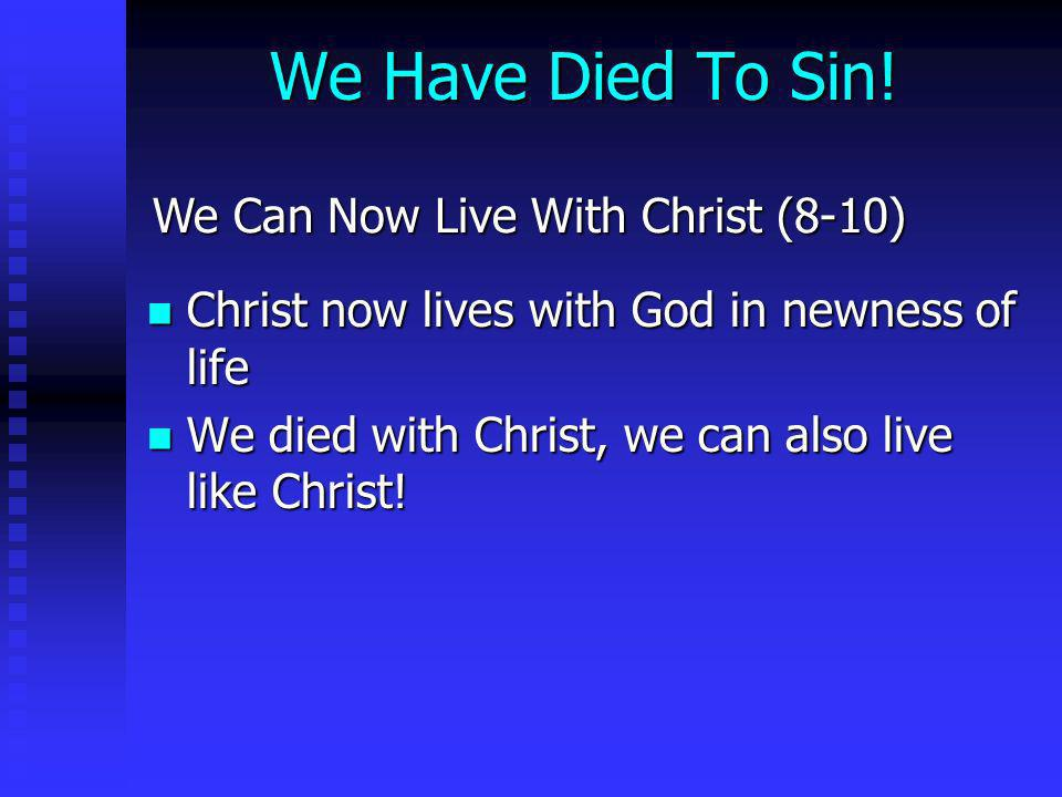 We Have Died To Sin! We Can Now Live With Christ (8-10) Christ now lives with God in newness of life Christ now lives with God in newness of life We d