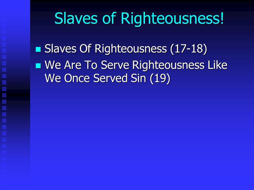 Slaves of Righteousness! Slaves Of Righteousness (17-18) Slaves Of Righteousness (17-18) We Are To Serve Righteousness Like We Once Served Sin (19) We