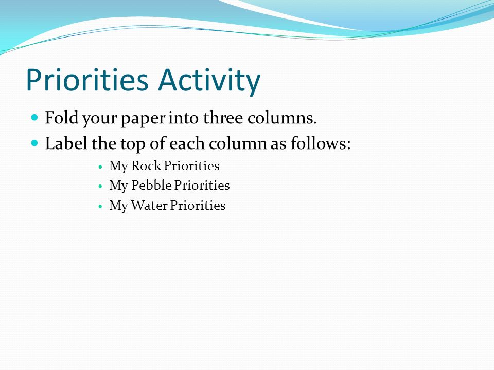 Priorities Activity Fold your paper into three columns. Label the top of each column as follows: My Rock Priorities My Pebble Priorities My Water Prio