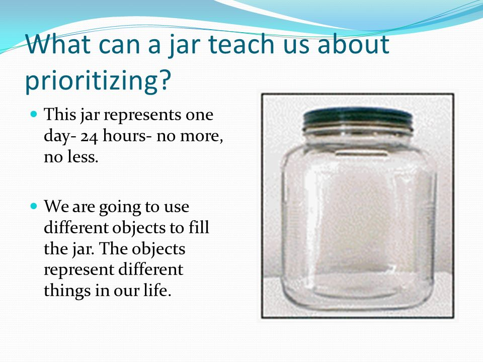 As you know, a day fills up fast.So does a jar. Is the jar full yet.
