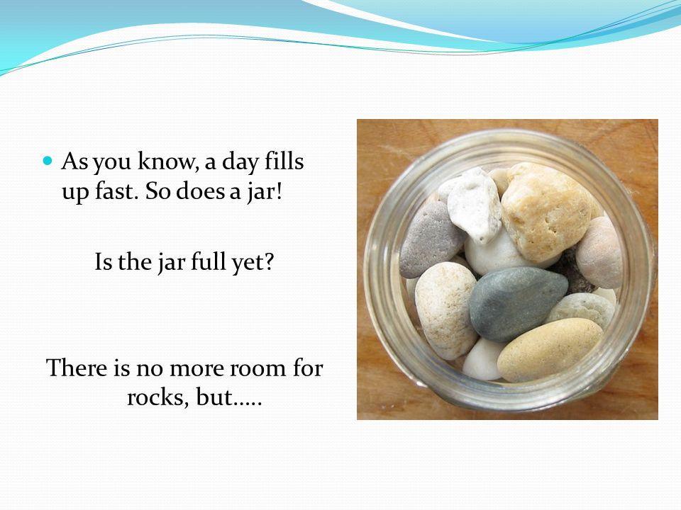 … there is plenty of room for pebbles.Is it full yet.