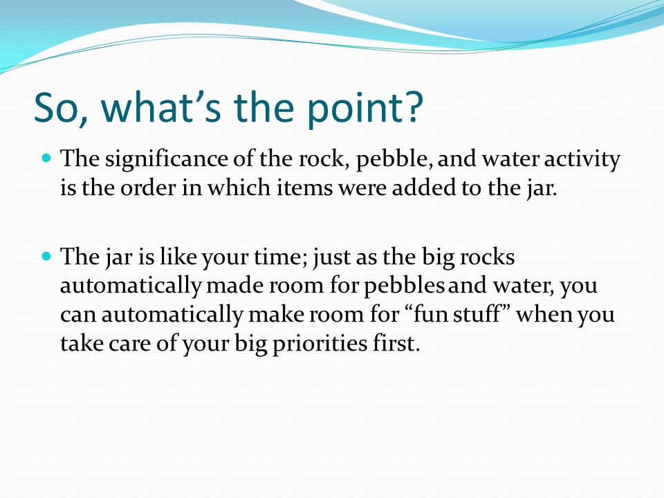 So, whats the point? The significance of the rock, pebble, and water activity is the order in which items were added to the jar. The jar is like your